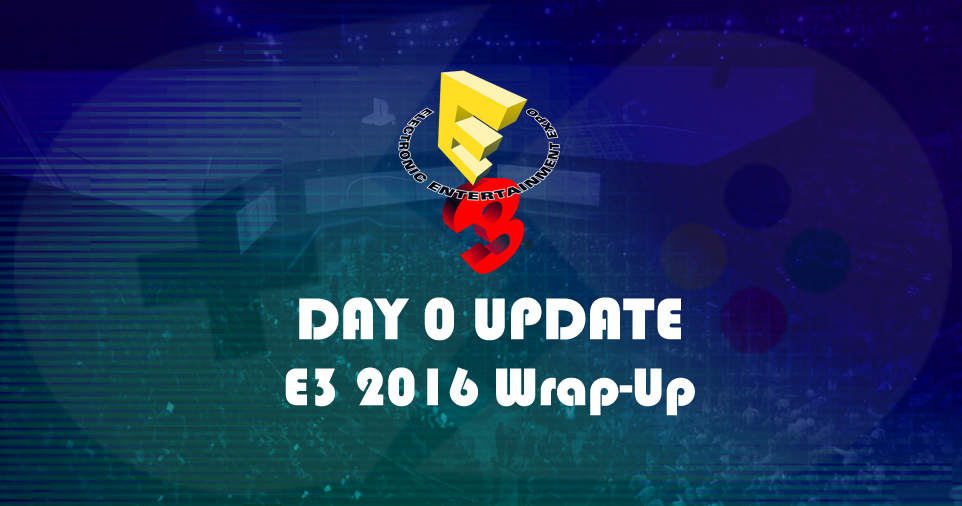 Day 0 Update #82 - E3 2016 Wrap-Up